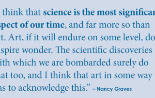 """""""I think that science is the most significant aspect of our time, and far more so than art. Art, if it will endure on some level, does inspire wonder. The scientific discoveries with which we are bombarded surely do that too, and I think that art in some way has to acknowledge this."""" - Nancy Graves"""